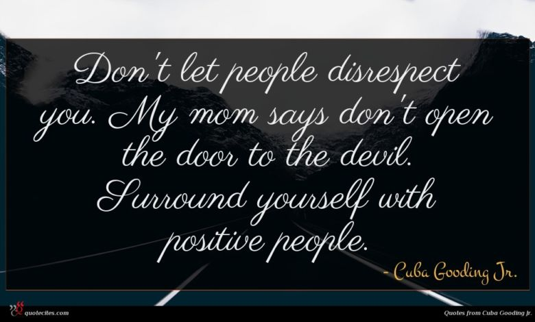 Don't let people disrespect you. My mom says don't open the door to the devil. Surround yourself with positive people.