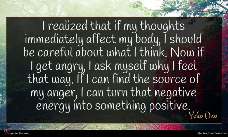 I realized that if my thoughts immediately affect my body, I should be careful about what I think. Now if I get angry, I ask myself why I feel that way. If I can find the source of my anger, I can turn that negative energy into something positive.