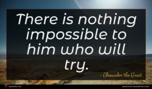 Alexander the Great quote : There is nothing impossible ...