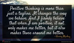 Harvey Mackay quote : Positive thinking is more ...