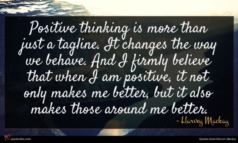 Positive thinking is more than just a tagline. It changes the way we behave. And I firmly believe that when I am positive, it not only makes me better, but it also makes those around me better.