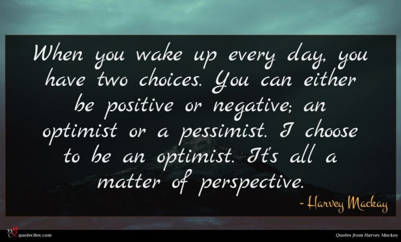When you wake up every day, you have two choices. You can either be positive or negative; an optimist or a pessimist. I choose to be an optimist. It's all a matter of perspective.