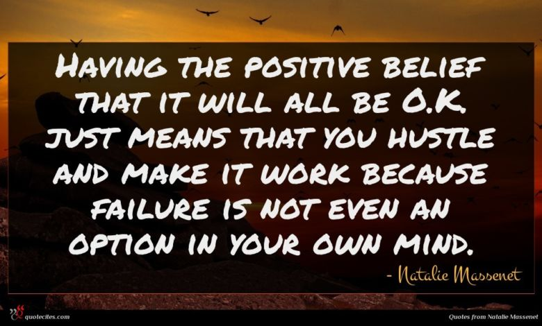Having the positive belief that it will all be O.K. just means that you hustle and make it work because failure is not even an option in your own mind.