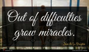 Jean de La Bruyère quote : Out of difficulties grow ...