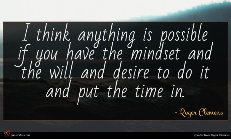 I think anything is possible if you have the mindset and the will and desire to do it and put the time in.