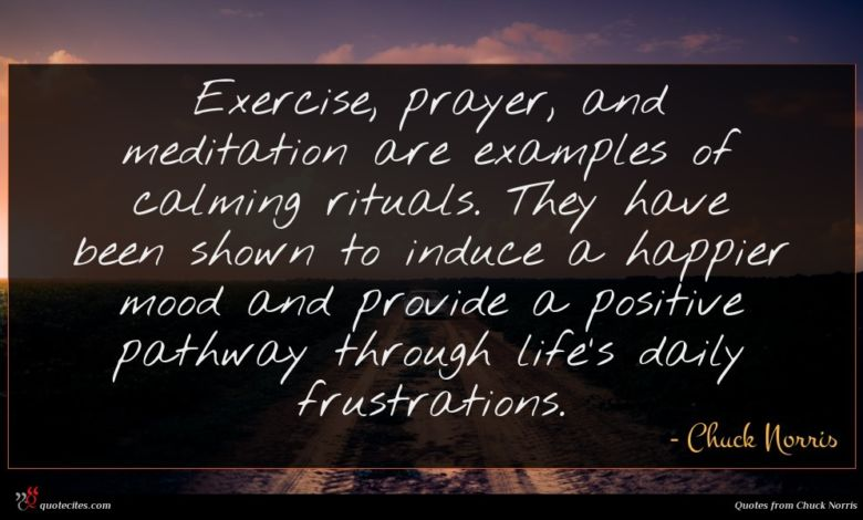 Exercise, prayer, and meditation are examples of calming rituals. They have been shown to induce a happier mood and provide a positive pathway through life's daily frustrations.