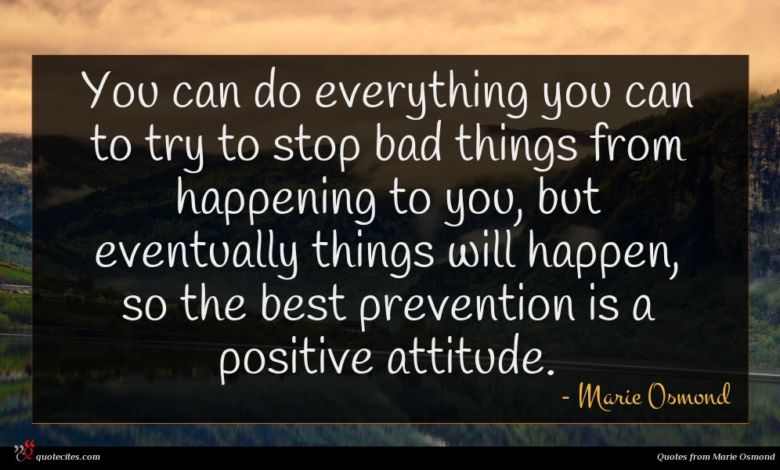You can do everything you can to try to stop bad things from happening to you, but eventually things will happen, so the best prevention is a positive attitude.