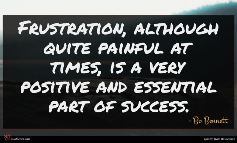 Frustration, although quite painful at times, is a very positive and essential part of success.