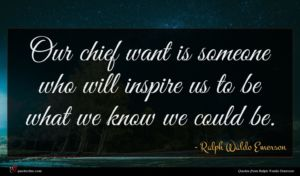 Ralph Waldo Emerson quote : Our chief want is ...