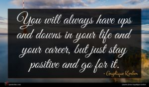 Angelique Kerber quote : You will always have ...