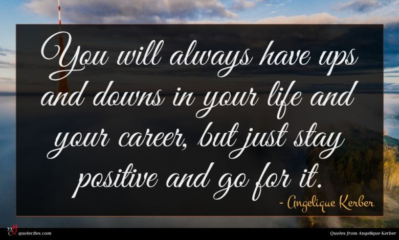 You will always have ups and downs in your life and your career, but just stay positive and go for it.