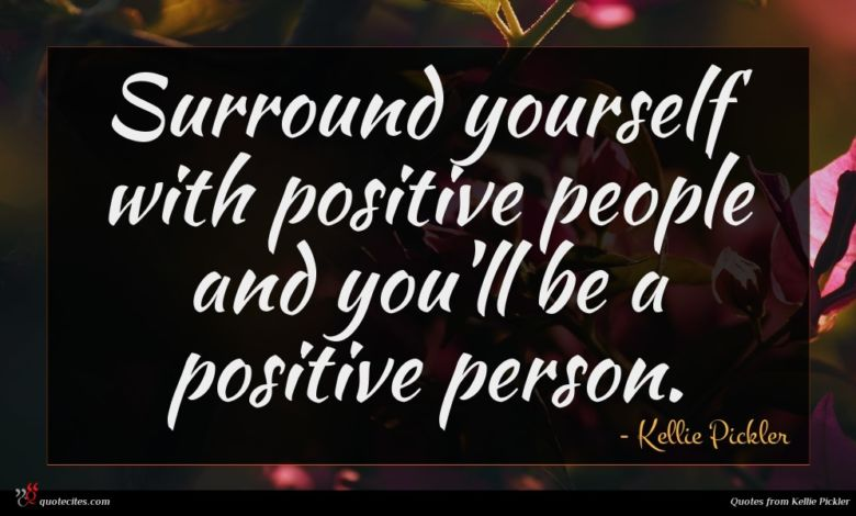 Surround yourself with positive people and you'll be a positive person.