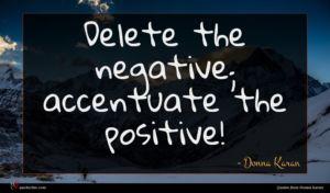Donna Karan quote : Delete the negative accentuate ...