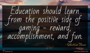 Sebastian Thrun quote : Education should learn from ...