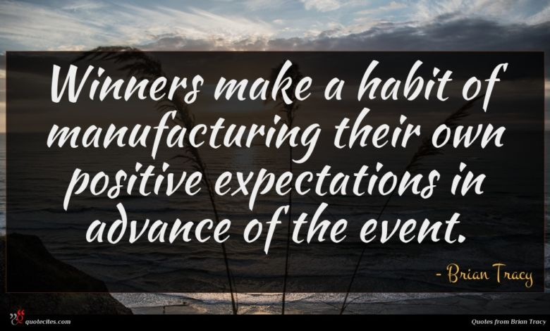 Winners make a habit of manufacturing their own positive expectations in advance of the event.