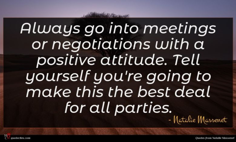 Always go into meetings or negotiations with a positive attitude. Tell yourself you're going to make this the best deal for all parties.