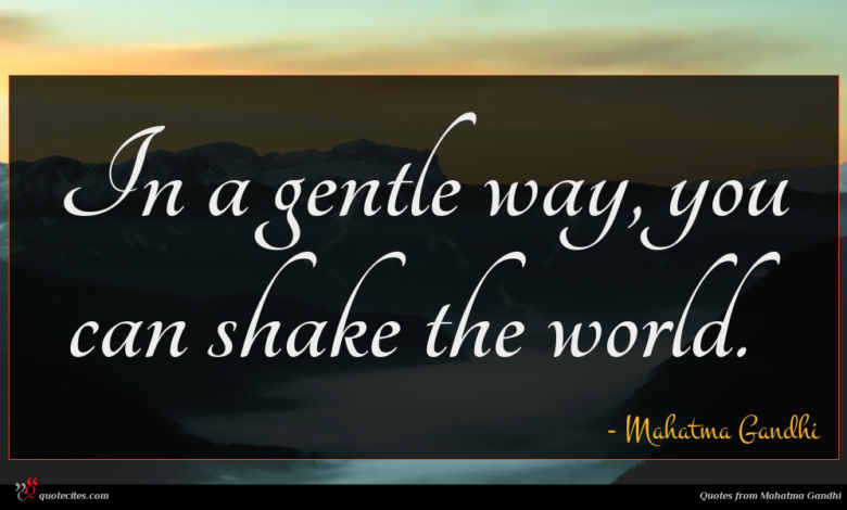 In a gentle way, you can shake the world.