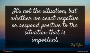 Zig Ziglar quote : It's not the situation ...