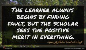 Georg Wilhelm Friedrich Hegel quote : The learner always begins ...