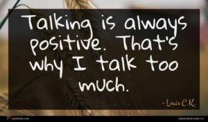 Louis C.K. quote : Talking is always positive ...