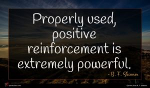 B. F. Skinner quote : Properly used positive reinforcement ...