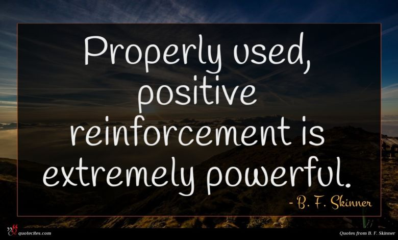 Properly used, positive reinforcement is extremely powerful.