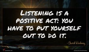 David Hockney quote : Listening is a positive ...