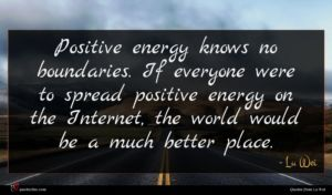 Lu Wei quote : Positive energy knows no ...