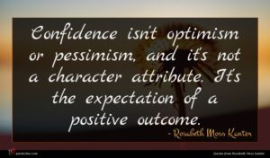 Rosabeth Moss Kanter quote : Confidence isn't optimism or ...