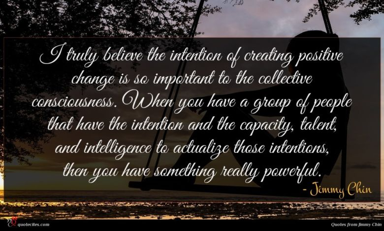 I truly believe the intention of creating positive change is so important to the collective consciousness. When you have a group of people that have the intention and the capacity, talent, and intelligence to actualize those intentions, then you have something really powerful.
