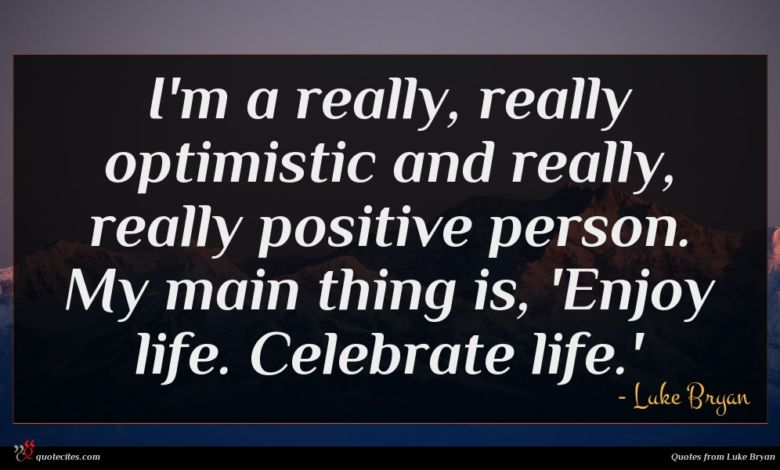 I'm a really, really optimistic and really, really positive person. My main thing is, 'Enjoy life. Celebrate life.'