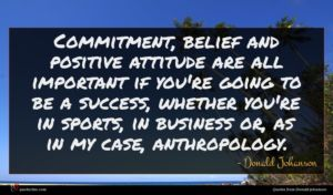 Donald Johanson quote : Commitment belief and positive ...