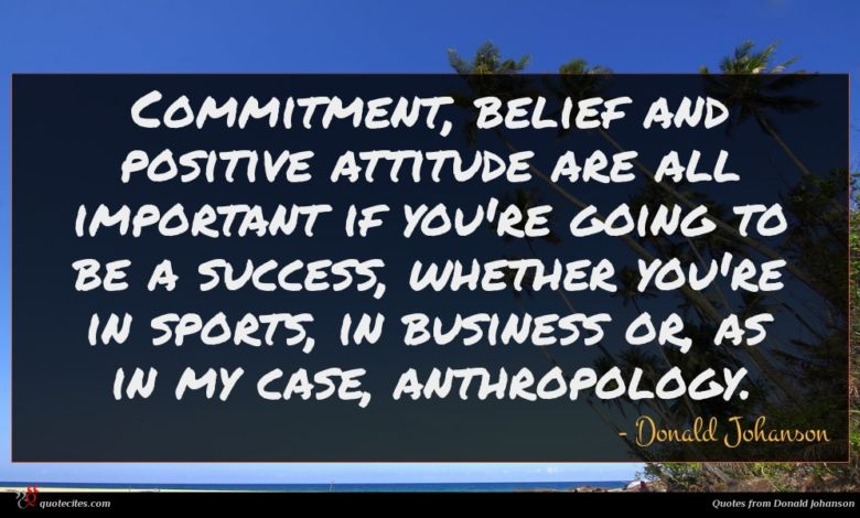 Commitment, belief and positive attitude are all important if you're going to be a success, whether you're in sports, in business or, as in my case, anthropology.