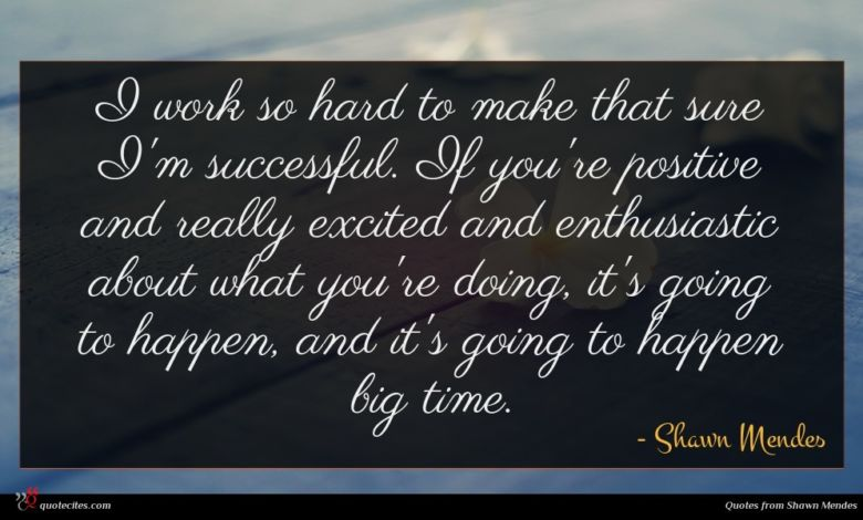I work so hard to make that sure I'm successful. If you're positive and really excited and enthusiastic about what you're doing, it's going to happen, and it's going to happen big time.