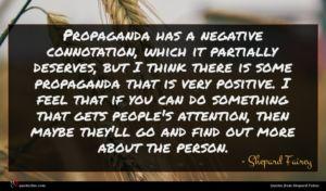 Shepard Fairey quote : Propaganda has a negative ...