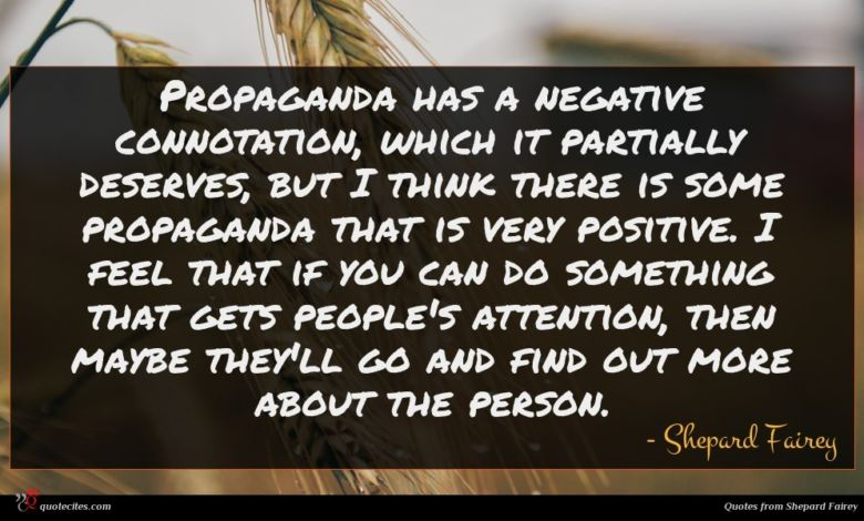 Propaganda has a negative connotation, which it partially deserves, but I think there is some propaganda that is very positive. I feel that if you can do something that gets people's attention, then maybe they'll go and find out more about the person.