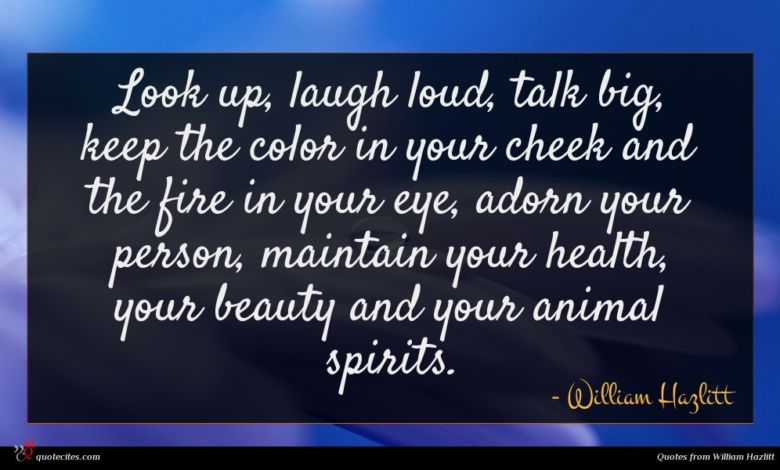 Look up, laugh loud, talk big, keep the color in your cheek and the fire in your eye, adorn your person, maintain your health, your beauty and your animal spirits.