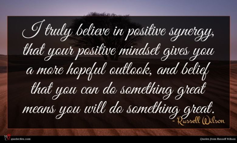 I truly believe in positive synergy, that your positive mindset gives you a more hopeful outlook, and belief that you can do something great means you will do something great.