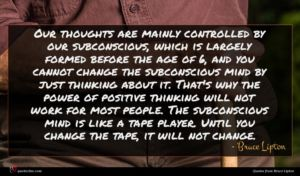 Bruce Lipton quote : Our thoughts are mainly ...