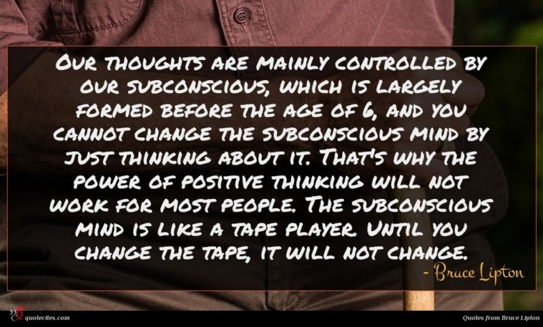 Our thoughts are mainly controlled by our subconscious, which is largely formed before the age of 6, and you cannot change the subconscious mind by just thinking about it. That's why the power of positive thinking will not work for most people. The subconscious mind is like a tape player. Until you change the tape, it will not change.