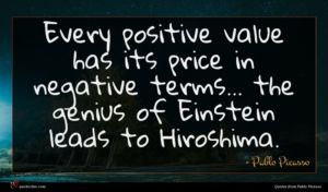 Pablo Picasso quote : Every positive value has ...