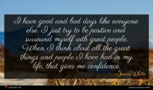 Jessica White quote : I have good and ...