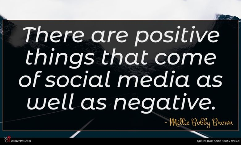 There are positive things that come of social media as well as negative.