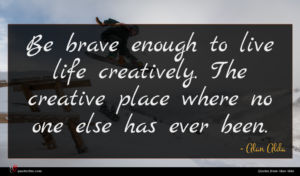 Alan Alda quote : Be brave enough to ...