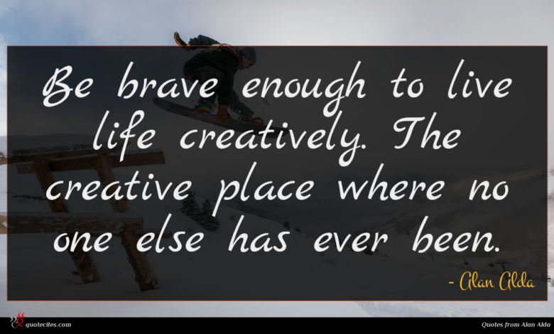 Be brave enough to live life creatively. The creative place where no one else has ever been.