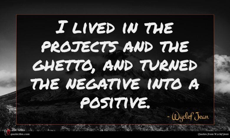 I lived in the projects and the ghetto, and turned the negative into a positive.