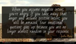 Indra Nooyi quote : When you assume negative ...
