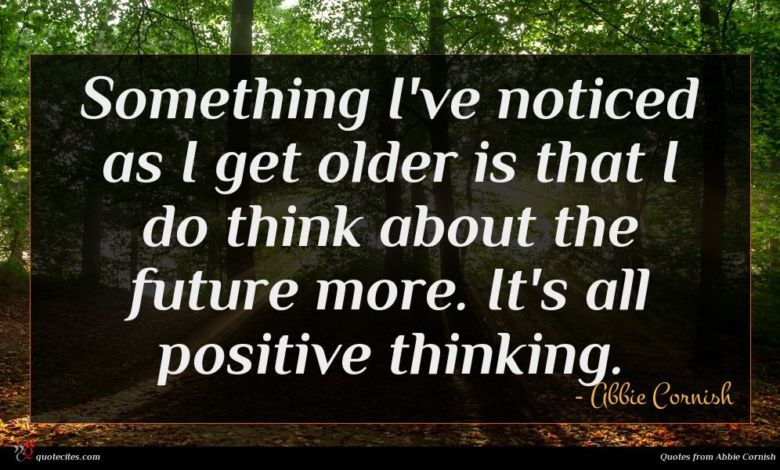 Something I've noticed as I get older is that I do think about the future more. It's all positive thinking.