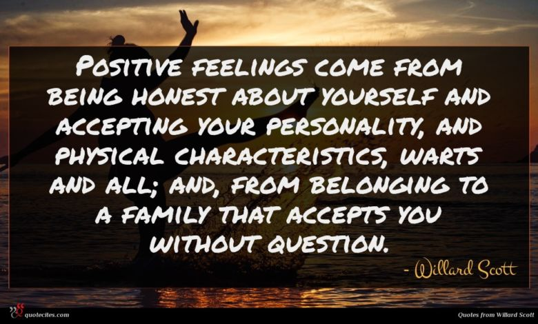 Positive feelings come from being honest about yourself and accepting your personality, and physical characteristics, warts and all; and, from belonging to a family that accepts you without question.