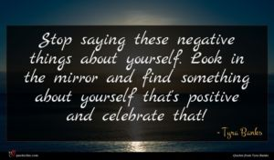 Tyra Banks quote : Stop saying these negative ...